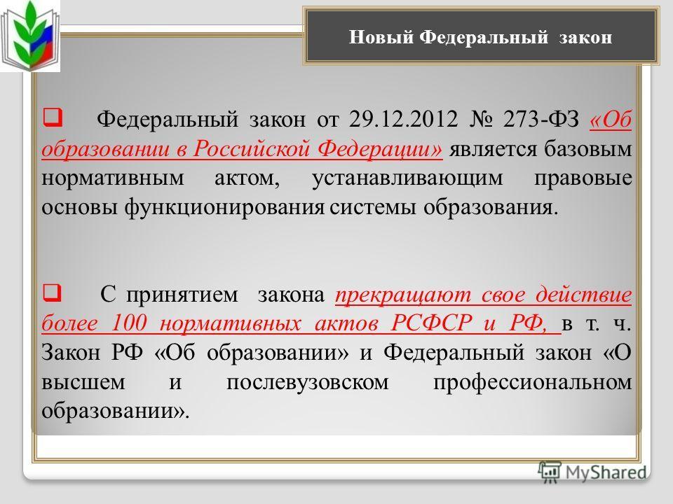 Федеральный закон от 29.12.2012 273-ФЗ «Об образовании в Российской Федерации» является базовым нормативным актом, устанавливающим правовые основы функционирования системы образования. С принятием закона прекращают свое действие более 100 нормативных