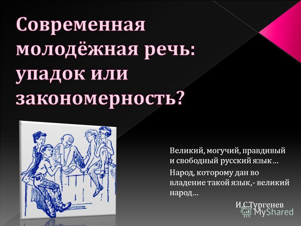 Великий, могучий, правдивый и свободный русский язык … Народ, которому дан во владение такой язык,- великий народ … И. С. Тургенев