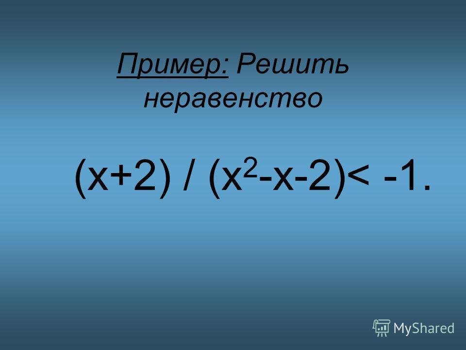 Пример: Решить неравенство (х+2) / (х 2 -х-2)< -1.