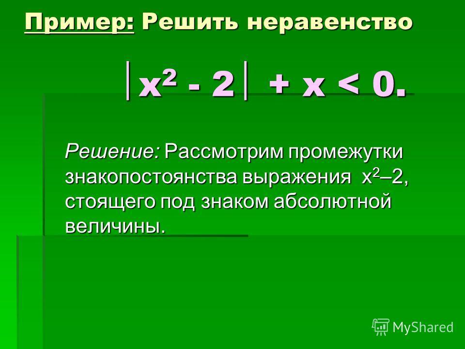 Пример: Решить неравенство х 2 - 2 + х < 0. Решение: Рассмотрим промежутки знакопостоянства выражения х 2 –2, стоящего под знаком абсолютной величины. Решение: Рассмотрим промежутки знакопостоянства выражения х 2 –2, стоящего под знаком абсолютной ве