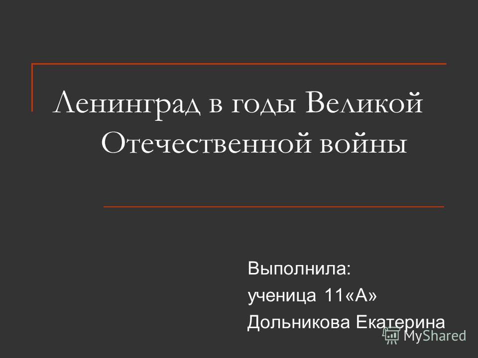 Ленинград в годы Великой Отечественной войны Выполнила: ученица 11«А» Дольникова Екатерина
