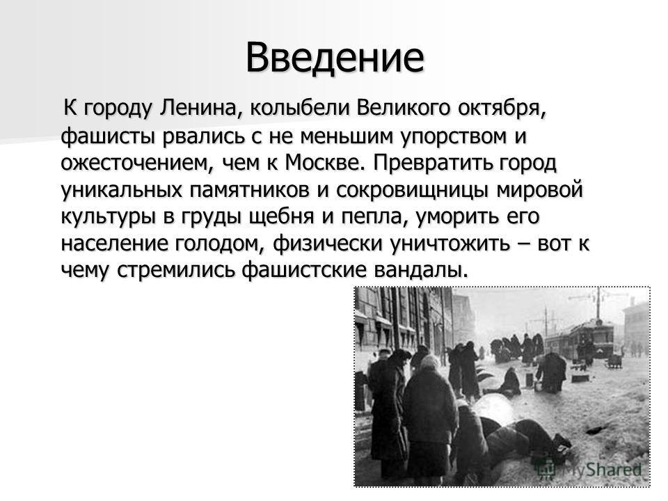 Введение К городу Ленина, колыбели Великого октября, фашисты рвались с не меньшим упорством и ожесточением, чем к Москве. Превратить город уникальных памятников и сокровищницы мировой культуры в груды щебня и пепла, уморить его население голодом, физ