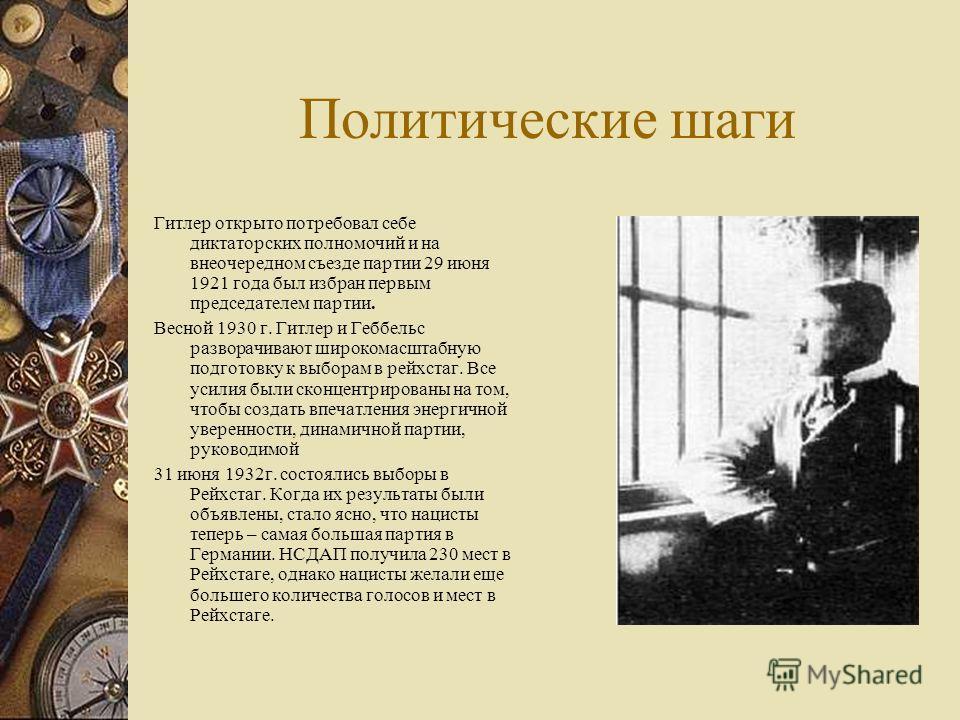 Политические шаги Гитлер открыто потребовал себе диктаторских полномочий и на внеочередном съезде партии 29 июня 1921 года был избран первым председателем партии. Весной 1930 г. Гитлер и Геббельс разворачивают широкомасштабную подготовку к выборам в