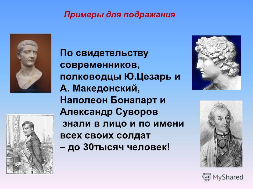 По свидетельству современников, полководцы Ю.Цезарь и А. Македонский, Наполеон Бонапарт и Александр Суворов знали в лицо и по имени всех своих солдат – до 30тысяч человек! Примеры для подражания