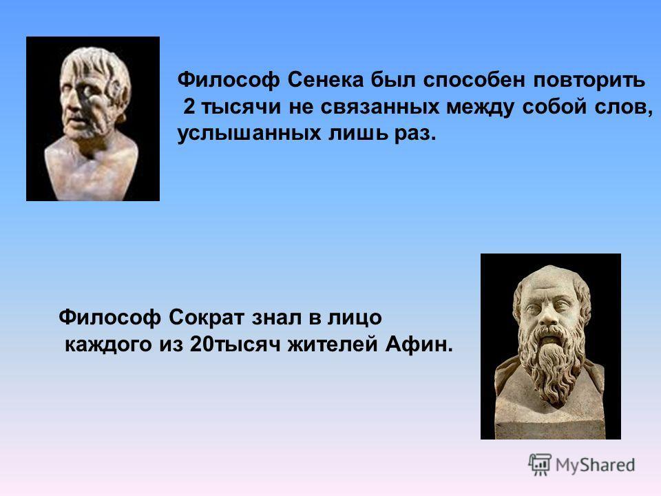 Философ Сенека был способен повторить 2 тысячи не связанных между собой слов, услышанных лишь раз. Философ Сократ знал в лицо каждого из 20тысяч жителей Афин.