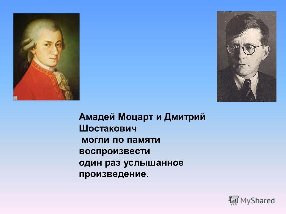 Амадей Моцарт и Дмитрий Шостакович могли по памяти воспроизвести один раз услышанное произведение.