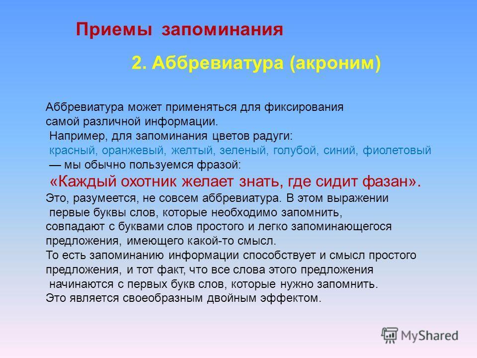 Приемы запоминания 2. Аббревиатура (акроним) Аббревиатура может применяться для фиксирования самой различной информации. Например, для запоминания цветов радуги: красный, оранжевый, желтый, зеленый, голубой, синий, фиолетовый мы обычно пользуемся фра
