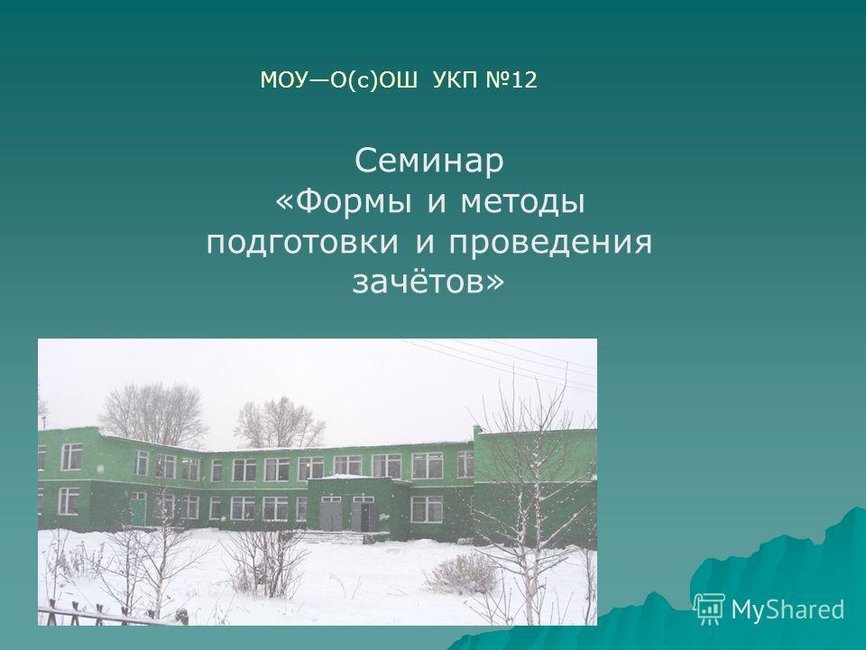 МОУО(с)ОШ УКП 12 Семинар «Формы и методы подготовки и проведения зачётов»