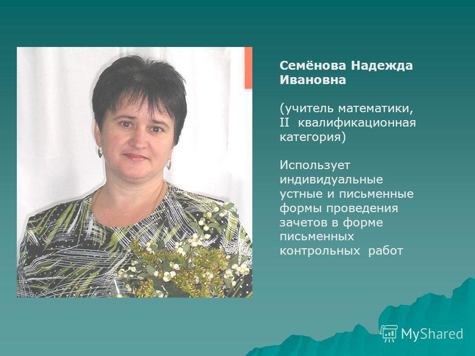 Семёнова Надежда Ивановна (учитель математики, II квалификационная категория) Использует индивидуальные устные и письменные формы проведения зачетов в форме письменных контрольных работ