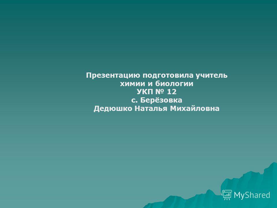 Презентацию подготовила учитель химии и биологии УКП 12 с. Берёзовка Дедюшко Наталья Михайловна