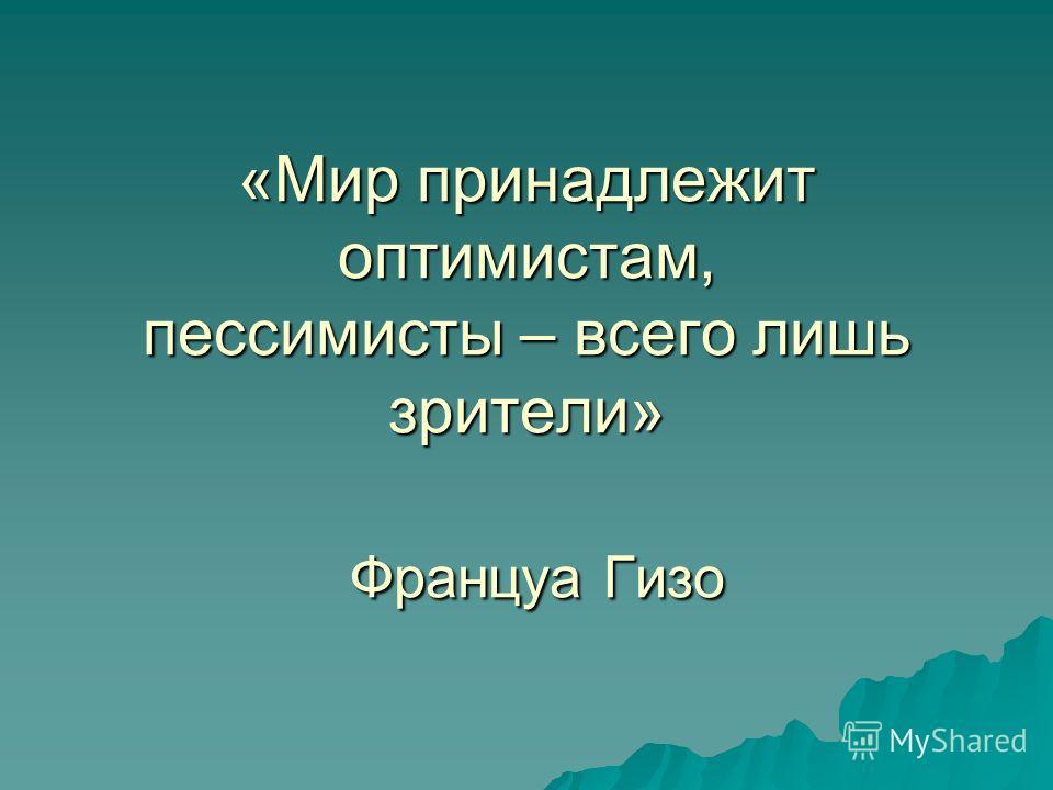 «Мир принадлежит оптимистам, пессимисты – всего лишь зрители» Француа Гизо