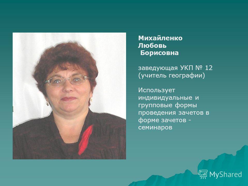 Михайленко Любовь Борисовна заведующая УКП 12 (учитель географии) Использует индивидуальные и групповые формы проведения зачетов в форме зачетов - семинаров