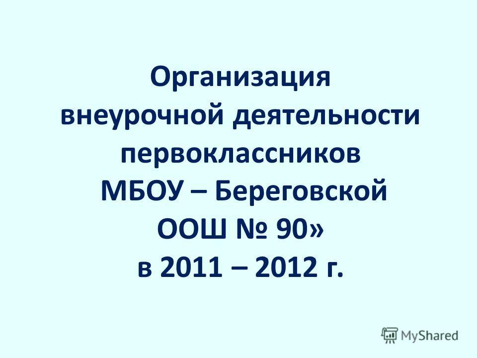 Организация внеурочной деятельности первоклассников МБОУ – Береговской ООШ 90» в 2011 – 2012 г.