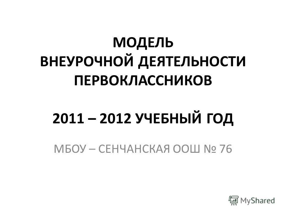 МОДЕЛЬ ВНЕУРОЧНОЙ ДЕЯТЕЛЬНОСТИ ПЕРВОКЛАССНИКОВ 2011 – 2012 УЧЕБНЫЙ ГОД МБОУ – СЕНЧАНСКАЯ ООШ 76
