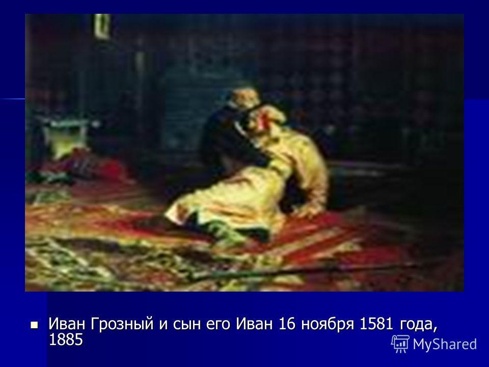 Иван Грозный и сын его Иван 16 ноября 1581 года, 1885 Иван Грозный и сын его Иван 16 ноября 1581 года, 1885