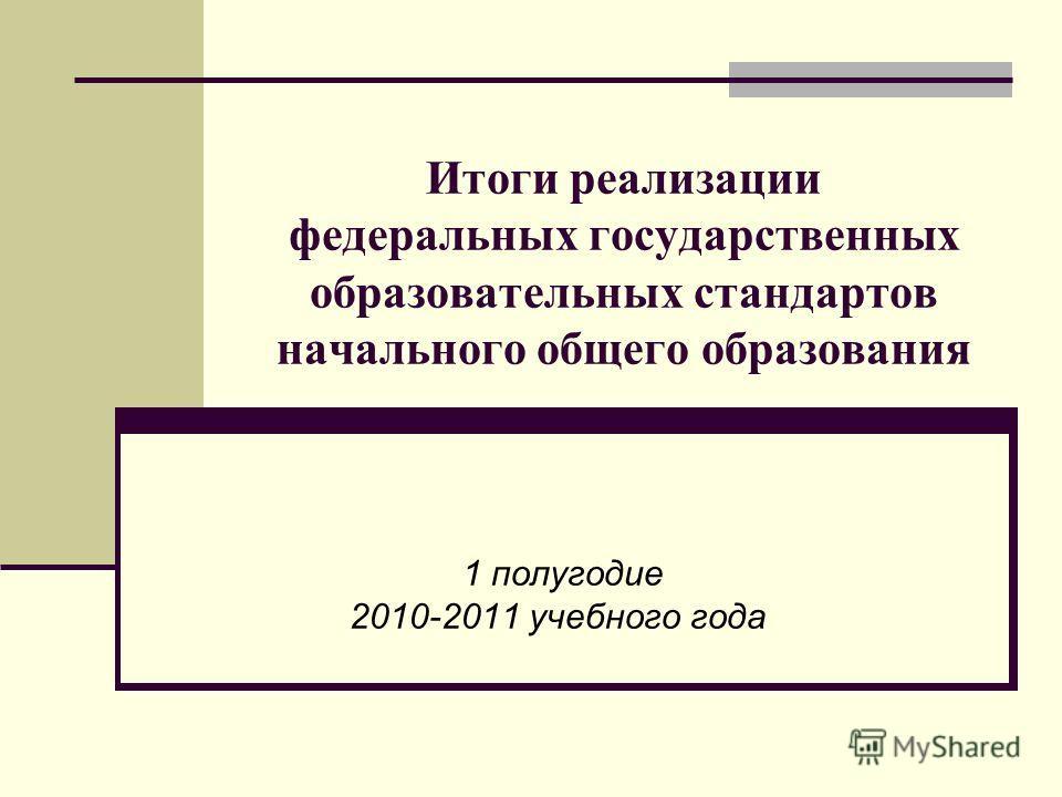 Итоги реализации федеральных государственных образовательных стандартов начального общего образования 1 полугодие 2010-2011 учебного года