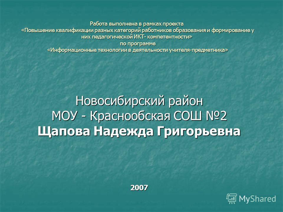 Работа выполнена в рамках проекта «Повышение квалификации разных категорий работников образования и формирование у них педагогической ИКТ- компетентности» по программе «Информационные технологии в деятельности учителя-предметника» Новосибирский район