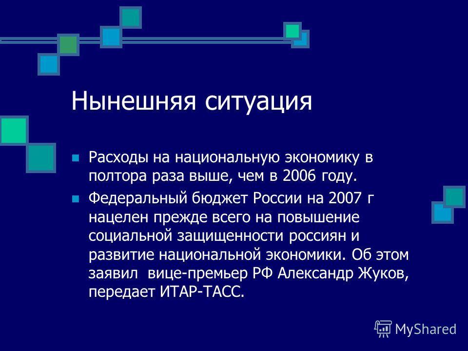 Нынешняя ситуация Расходы на национальную экономику в полтора раза выше, чем в 2006 году. Федеральный бюджет России на 2007 г нацелен прежде всего на повышение социальной защищенности россиян и развитие национальной экономики. Об этом заявил вице-пре