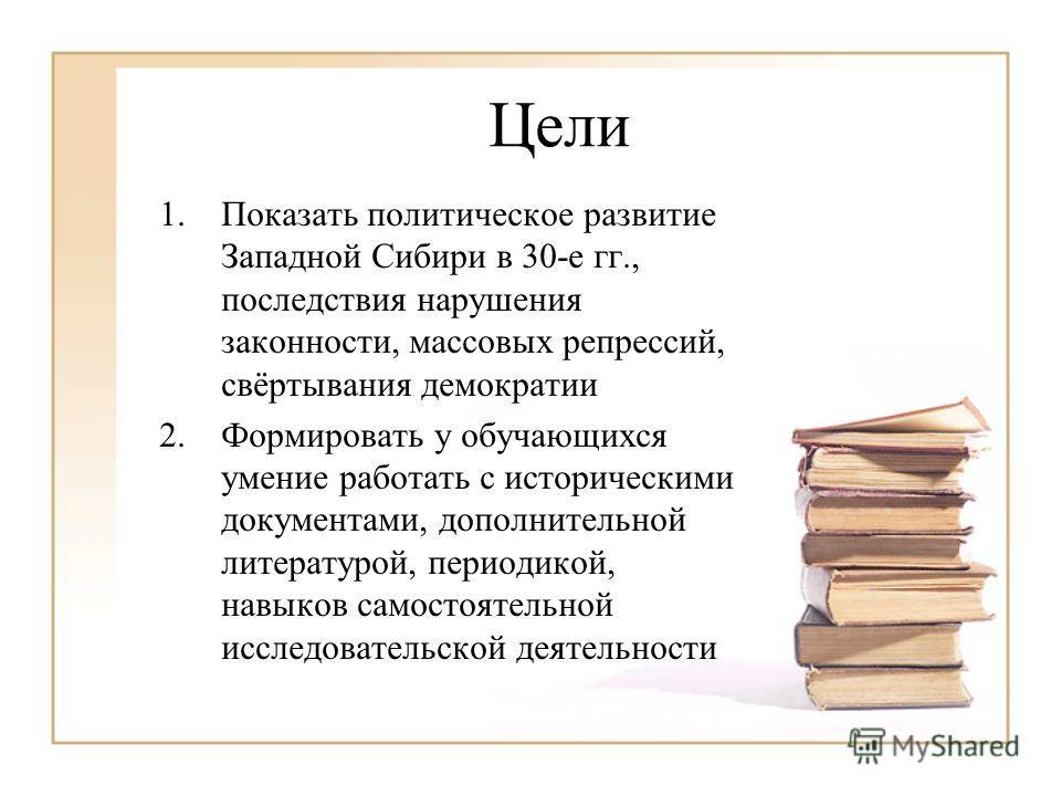Цели 1.Показать политическое развитие Западной Сибири в 30-е гг., последствия нарушения законности, массовых репрессий, свёртывания демократии 2.Формировать у обучающихся умение работать с историческими документами, дополнительной литературой, период