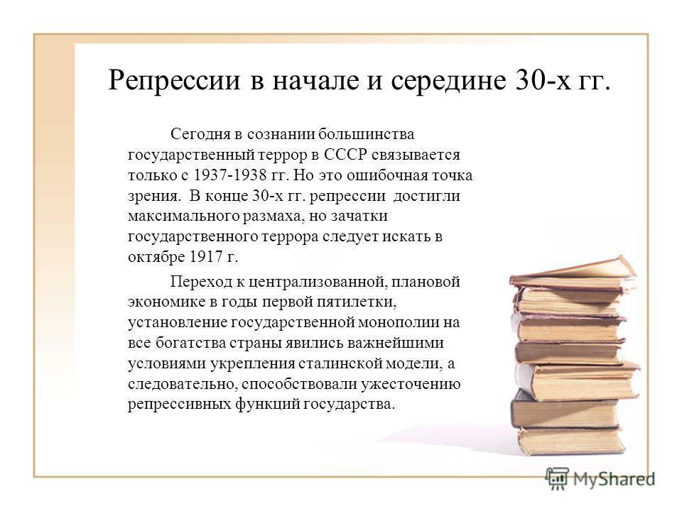 Репрессии в начале и середине 30-х гг. Сегодня в сознании большинства государственный террор в СССР связывается только с 1937-1938 гг. Но это ошибочная точка зрения. В конце 30-х гг. репрессии достигли максимального размаха, но зачатки государственно