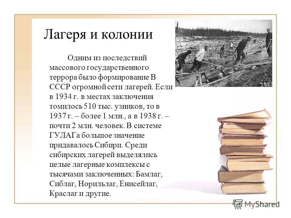 Лагеря и колонии Одним из последствий массового государственного террора было формирование В СССР огромной сети лагерей. Если в 1934 г. в местах заключения томилось 510 тыс. узников, то в 1937 г. – более 1 млн., а в 1938 г. – почти 2 млн. человек. В