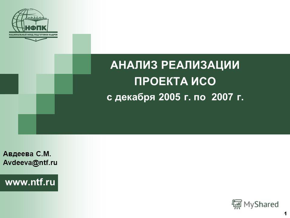 1 АНАЛИЗ РЕАЛИЗАЦИИ ПРОЕКТА ИСО с декабря 2005 г. по 2007 г. www.ntf.ru Авдеева С.М. Avdeeva@ntf.ru