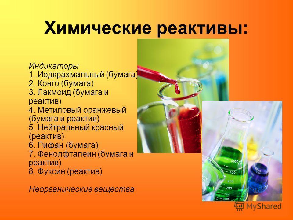 Химические реактивы: Индикаторы 1. Иодкрахмальный (бумага) 2. Конго (бумага) 3. Лакмоид (бумага и реактив) 4. Метиловый оранжевый (бумага и реактив) 5. Нейтральный красный (реактив) 6. Рифан (бумага) 7. Фенолфталеин (бумага и реактив) 8. Фуксин (реак