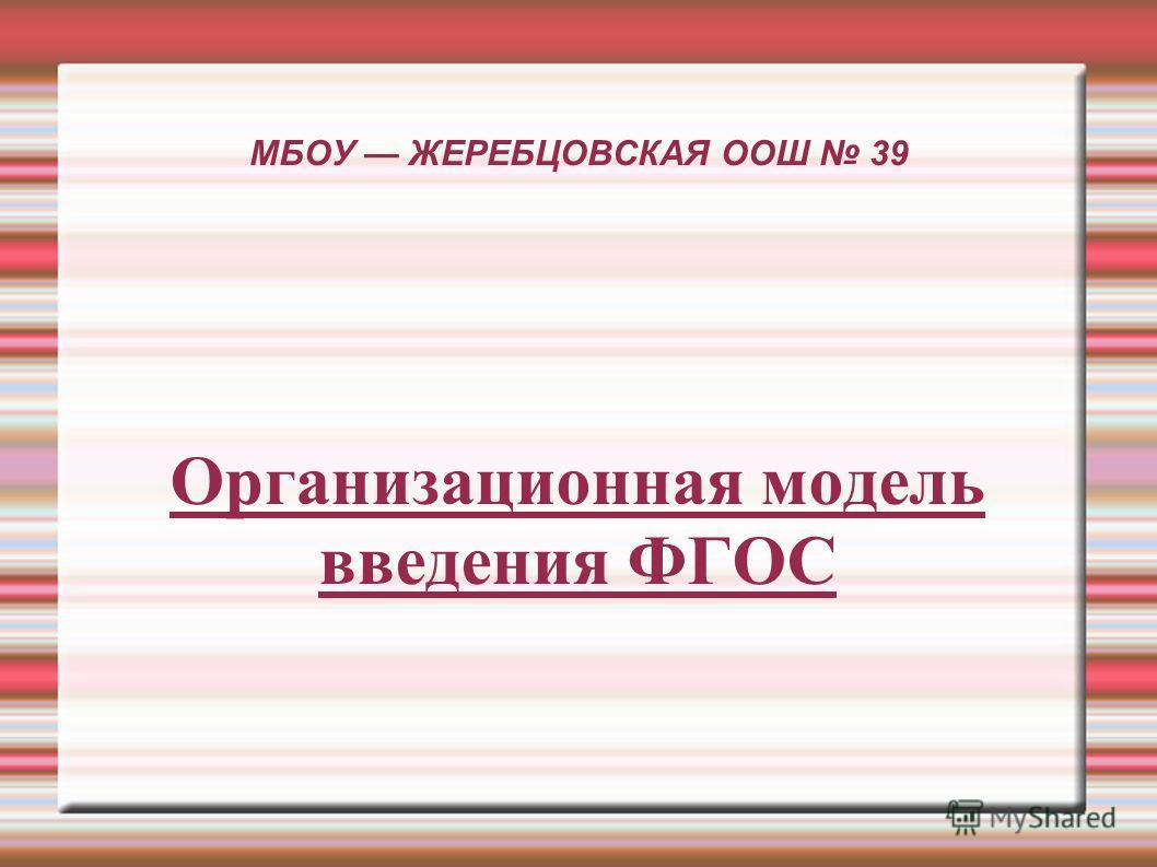 МБОУ ЖЕРЕБЦОВСКАЯ ООШ 39 Организационная модель введения ФГОС