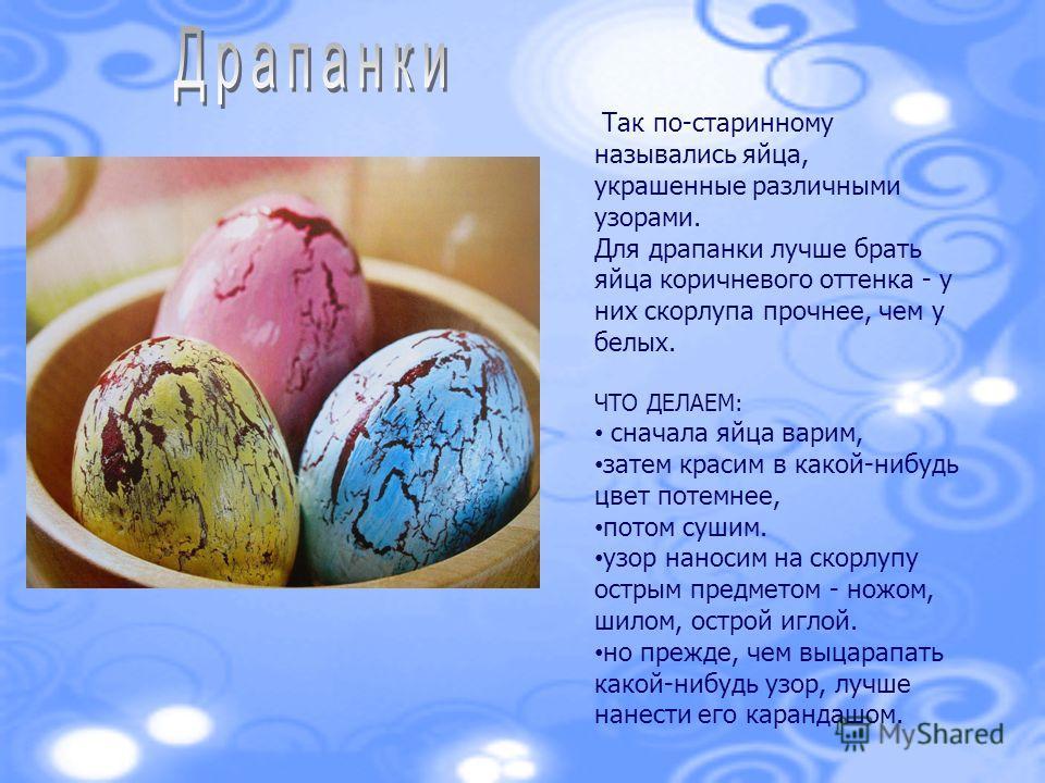 Так по-старинному назывались яйца, украшенные различными узорами. Для драпанки лучше брать яйца коричневого оттенка - у них скорлупа прочнее, чем у белых. ЧТО ДЕЛАЕМ: сначала яйца варим, затем красим в какой-нибудь цвет потемнее, потом сушим. узор на
