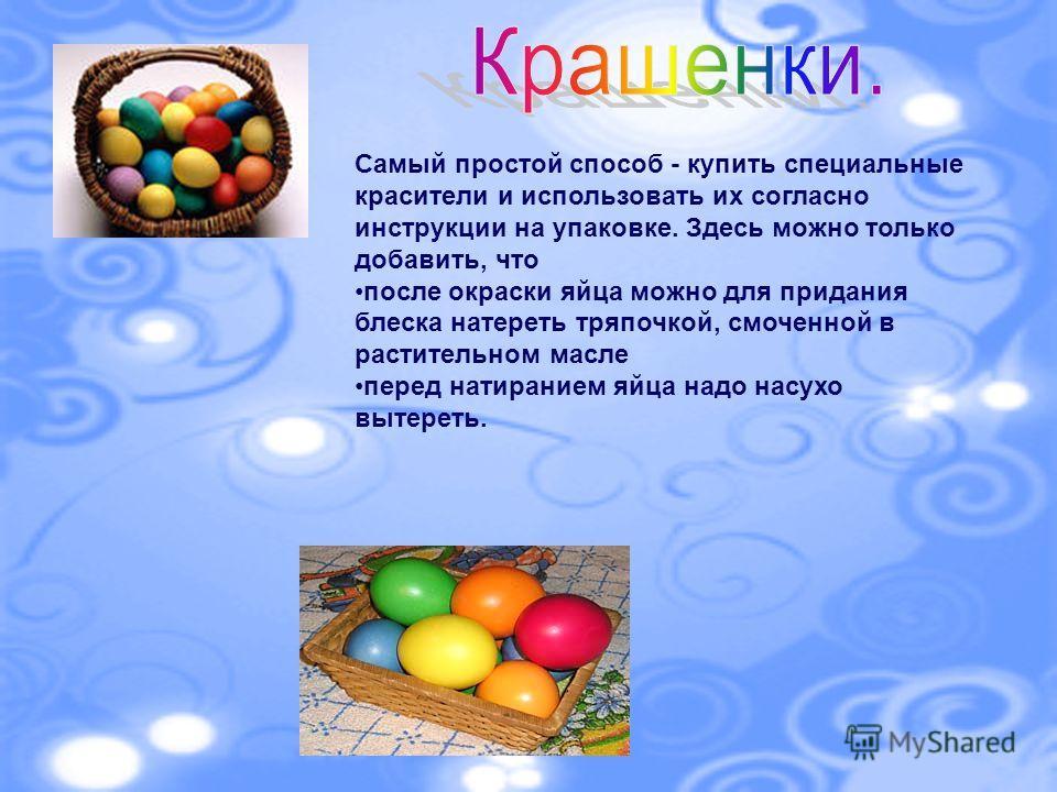 Самый простой способ - купить специальные красители и использовать их согласно инструкции на упаковке. Здесь можно только добавить, что после окраски яйца можно для придания блеска натереть тряпочкой, смоченной в растительном масле перед натиранием я