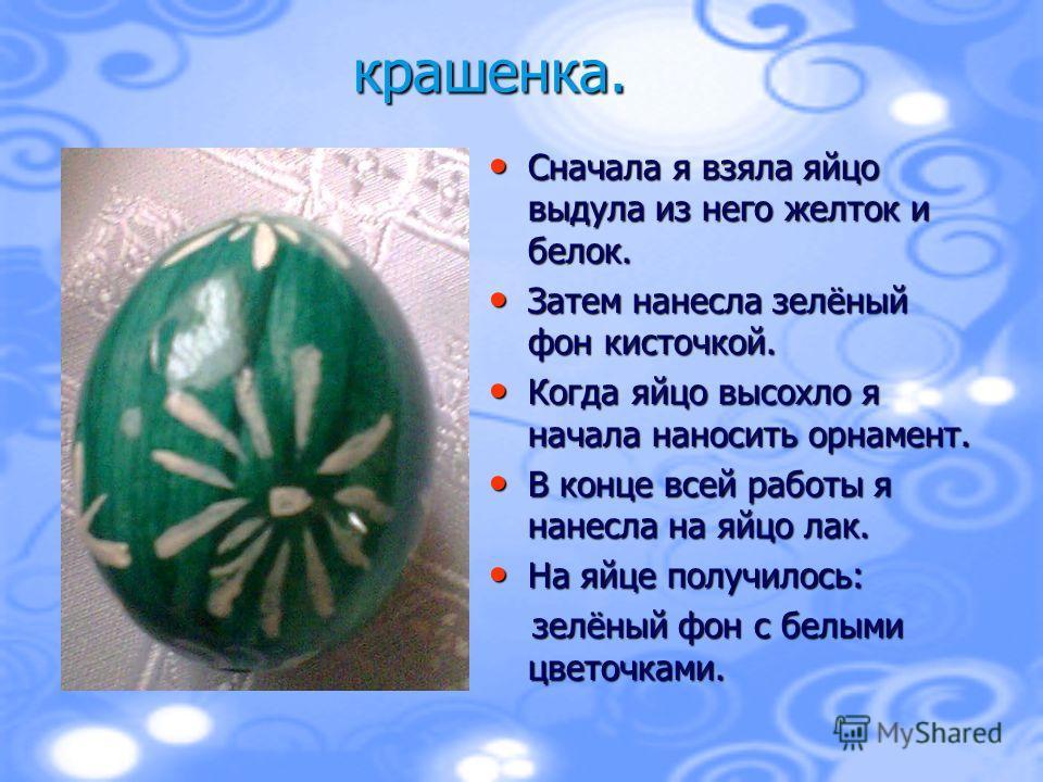 Сначала я взяла яйцо выдула из него желток и белок. Сначала я взяла яйцо выдула из него желток и белок. Затем нанесла зелёный фон кисточкой. Затем нанесла зелёный фон кисточкой. Когда яйцо высохло я начала наносить орнамент. Когда яйцо высохло я нача