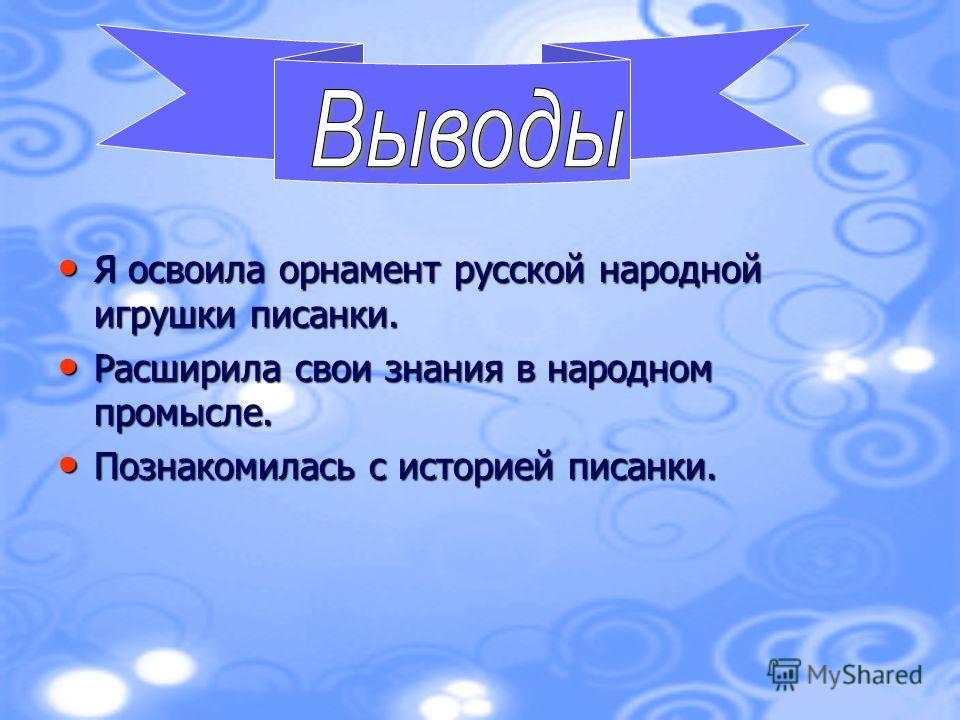 Я освоила орнамент русской народной игрушки писанки. Я освоила орнамент русской народной игрушки писанки. Расширила свои знания в народном промысле. Расширила свои знания в народном промысле. Познакомилась с историей писанки. Познакомилась с историей