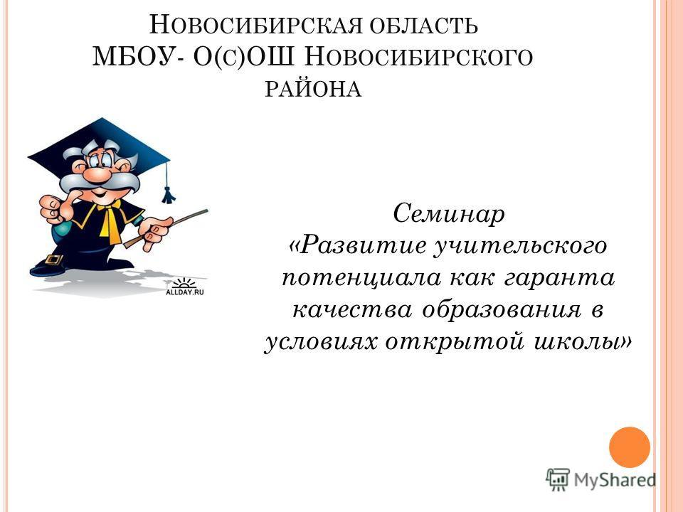 Н ОВОСИБИРСКАЯ ОБЛАСТЬ МБОУ- О( С )ОШ Н ОВОСИБИРСКОГО РАЙОНА Семинар «Развитие учительского потенциала как гаранта качества образования в условиях открытой школы»