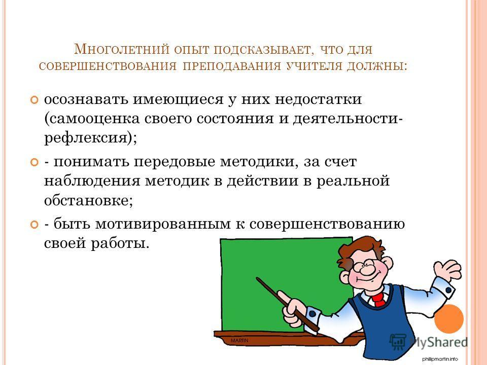 М НОГОЛЕТНИЙ ОПЫТ ПОДСКАЗЫВАЕТ, ЧТО ДЛЯ СОВЕРШЕНСТВОВАНИЯ ПРЕПОДАВАНИЯ УЧИТЕЛЯ ДОЛЖНЫ : осознавать имеющиеся у них недостатки (самооценка своего состояния и деятельности- рефлексия); - понимать передовые методики, за счет наблюдения методик в действи