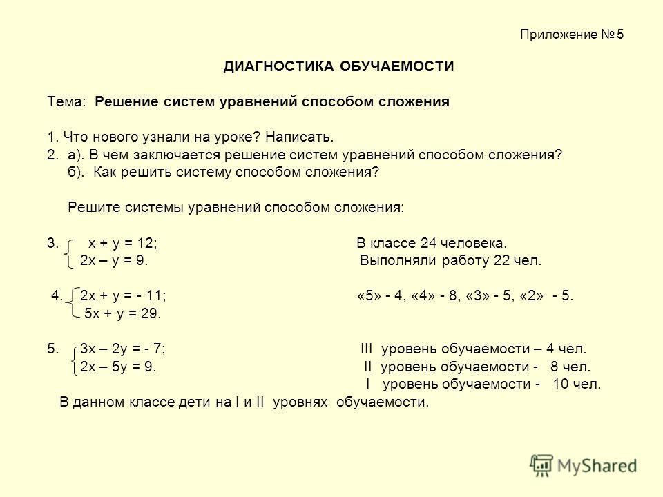 Приложение 5 ДИАГНОСТИКА ОБУЧАЕМОСТИ Тема: Решение систем уравнений способом сложения 1. Что нового узнали на уроке? Написать. 2. а). В чем заключается решение систем уравнений способом сложения? б). Как решить систему способом сложения? Решите систе