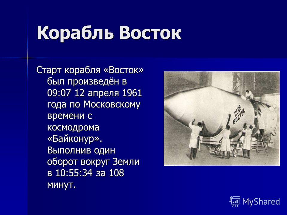 Корабль Восток Старт корабля «Восток» был произведён в 09:07 12 апреля 1961 года по Московскому времени с космодрома «Байконур». Выполнив один оборот вокруг Земли в 10:55:34 за 108 минут.