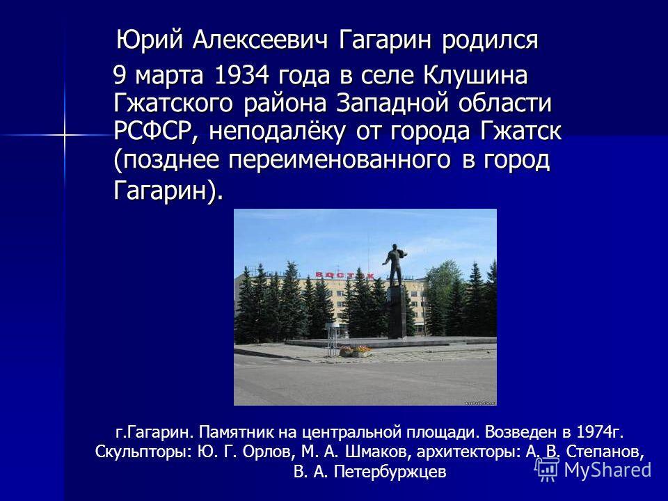 Юрий Алексеевич Гагарин родился Юрий Алексеевич Гагарин родился 9 марта 1934 года в селе Клушина Гжатского района Западной области РСФСР, неподалёку от города Гжатск (позднее переименованного в город Гагарин). 9 марта 1934 года в селе Клушина Гжатско