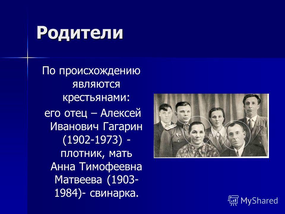 Родители По происхождению являются крестьянами: его отец – Алексей Иванович Гагарин (1902-1973) - плотник, мать Анна Тимофеевна Матвеева (1903- 1984)- свинарка.