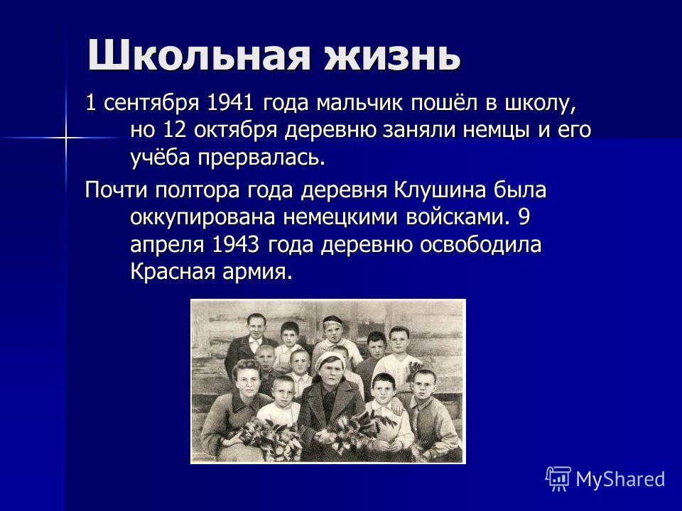 Школьная жизнь 1 сентября 1941 года мальчик пошёл в школу, но 12 октября деревню заняли немцы и его учёба прервалась. Почти полтора года деревня Клушина была оккупирована немецкими войсками. 9 апреля 1943 года деревню освободила Красная армия.