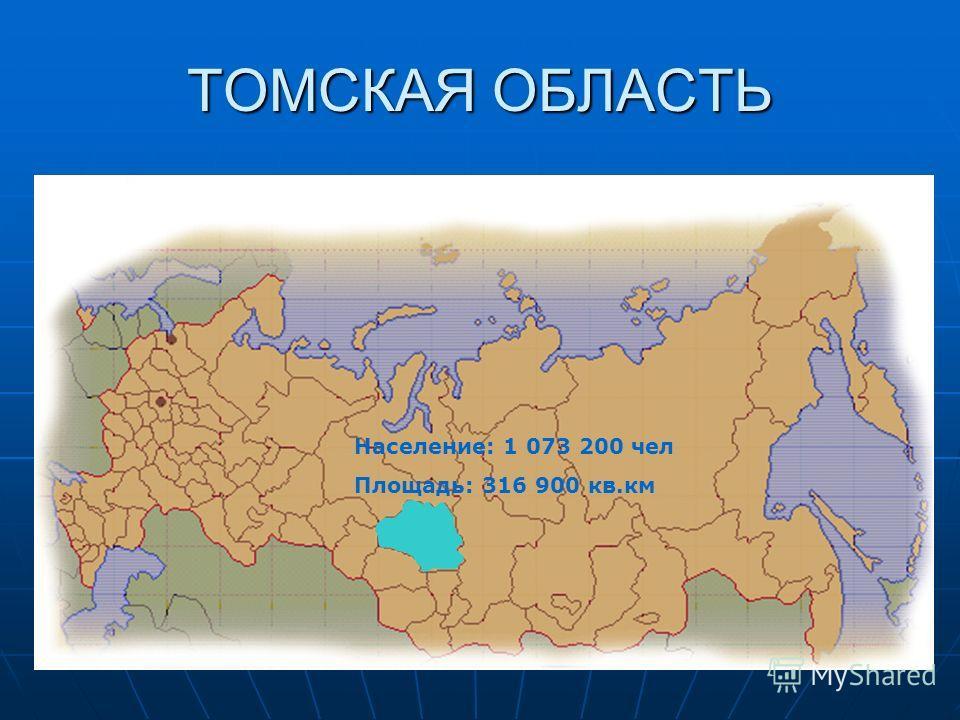 ТОМСКАЯ ОБЛАСТЬ Население: 1 073 200 чел Площадь: 316 900 кв.км