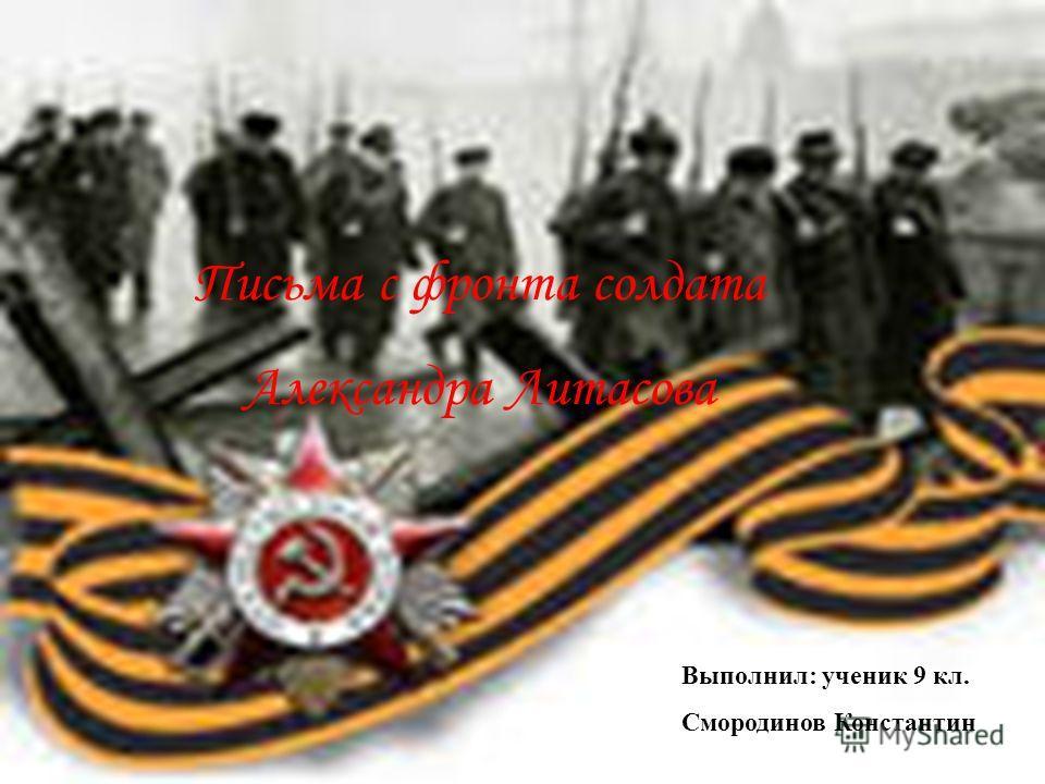 Письма с фронта солдата Александра Литасова Выполнил: ученик 9 кл. Смородинов Константин