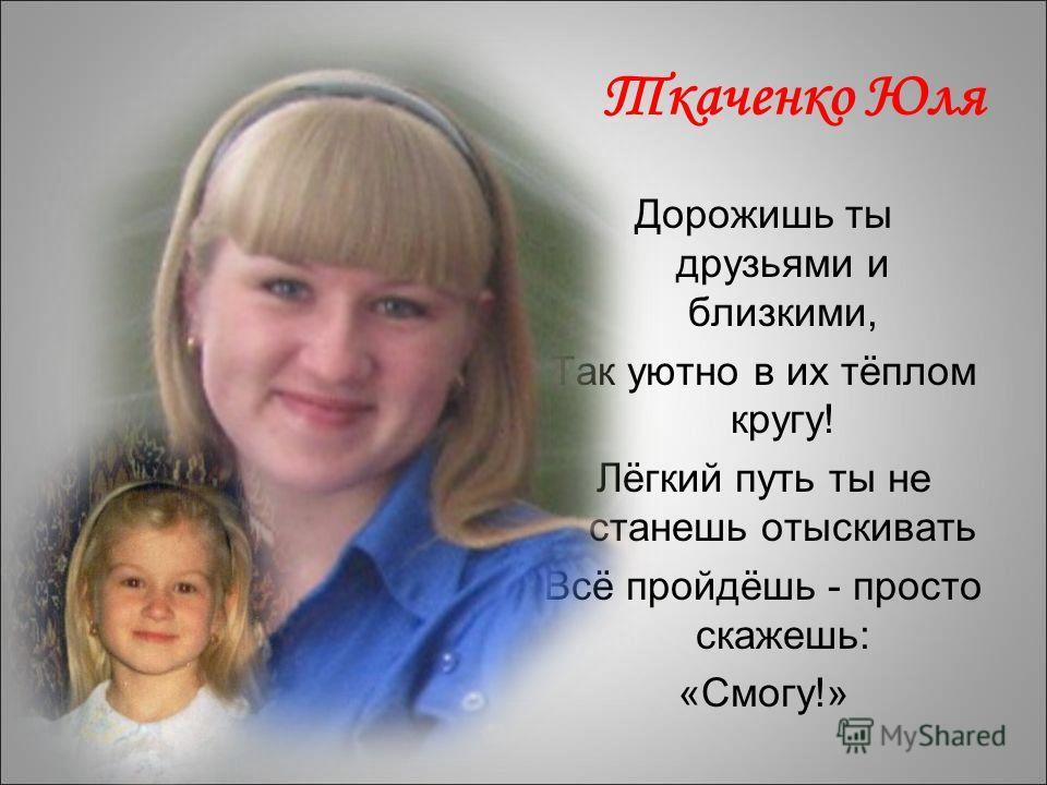 Ткаченко Юля Дорожишь ты друзьями и близкими, Так уютно в их тёплом кругу! Лёгкий путь ты не станешь отыскивать Всё пройдёшь - просто скажешь: «Смогу!»