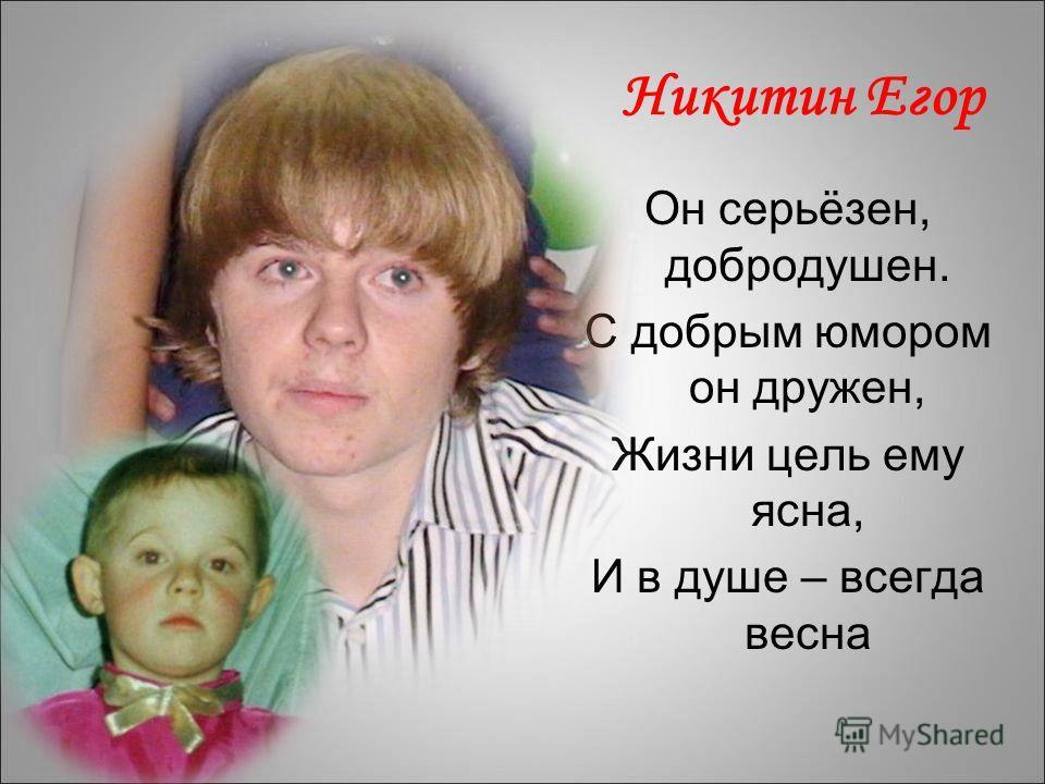 Никитин Егор Он серьёзен, добродушен. С добрым юмором он дружен, Жизни цель ему ясна, И в душе – всегда весна