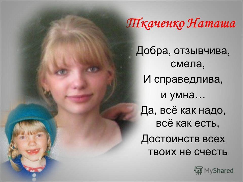 Ткаченко Наташа Добра, отзывчива, смела, И справедлива, и умна… Да, всё как надо, всё как есть, Достоинств всех твоих не счесть