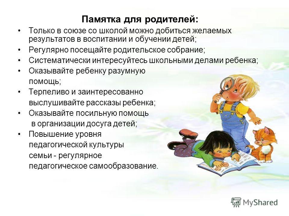 Памятка для родителей: Только в союзе со школой можно добиться желаемых результатов в воспитании и обучении детей; Регулярно посещайте родительское собрание; Систематически интересуйтесь школьными делами ребенка; Оказывайте ребенку разумную помощь; Т