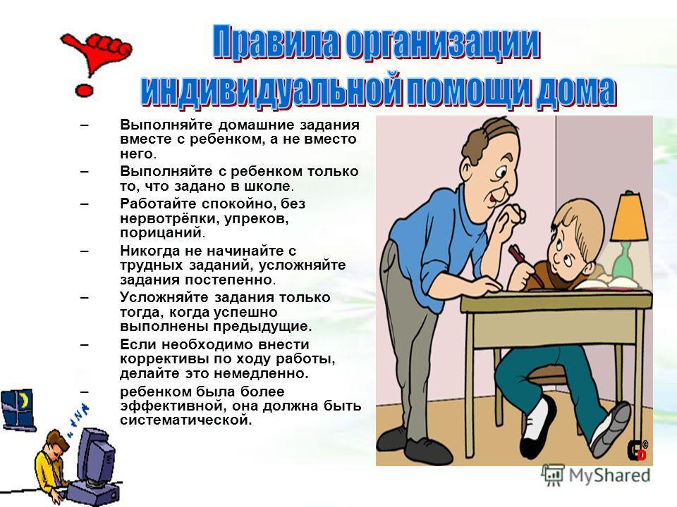 –Выполняйте домашние задания вместе с ребенком, а не вместо него. –Выполняйте с ребенком только то, что задано в школе. –Работайте спокойно, без нервотрёпки, упреков, порицаний. –Никогда не начинайте с трудных заданий, усложняйте задания постепенно.