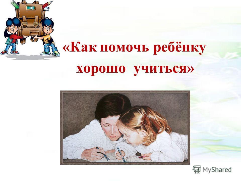 «Как помочь ребёнку хорошо учиться»