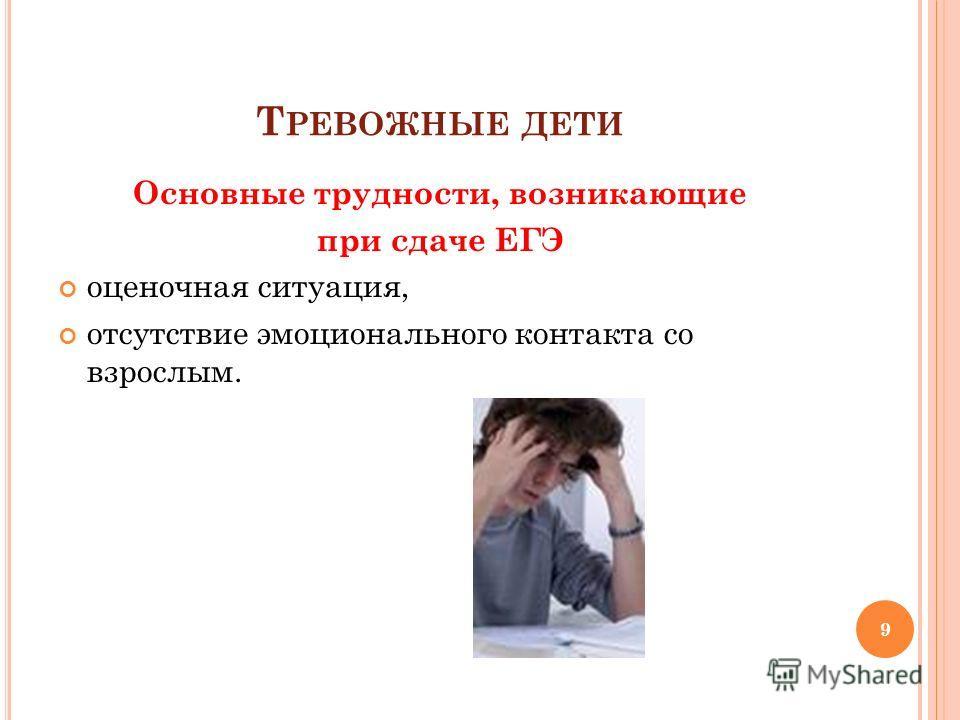 Т РЕВОЖНЫЕ ДЕТИ Основные трудности, возникающие при сдаче ЕГЭ оценочная ситуация, отсутствие эмоционального контакта со взрослым. 9