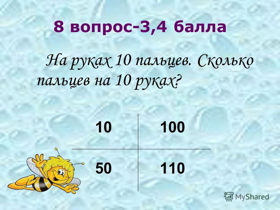 8 вопрос-3,4 балла На руках 10 пальцев. Сколько пальцев на 10 руках? 10 100 50 110