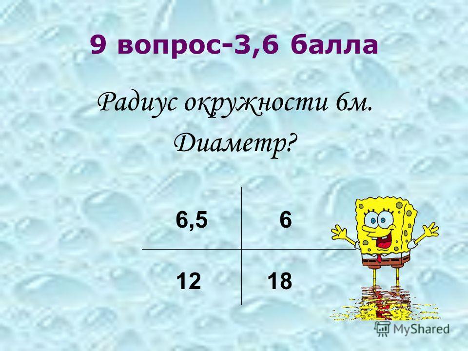 9 вопрос-3,6 балла Радиус окружности 6м. Диаметр? 6,5 6 12 18